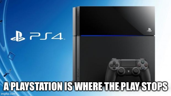 Ps4 | A PLAYSTATION IS WHERE THE PLAY STOPS | image tagged in ps4 | made w/ Imgflip meme maker