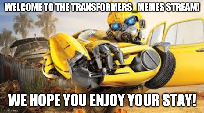 Welcome to the transformers  meme stream! |  WELCOME TO THE TRANSFORMERS_MEMES STREAM! WE HOPE YOU ENJOY YOUR STAY! | image tagged in bumblebee,transformers | made w/ Imgflip meme maker