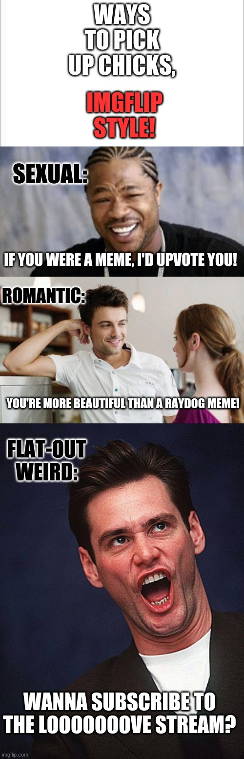 ways to pick up chicks, imgflip style |  IMGFLIP STYLE! WAYS TO PICK UP CHICKS, SEXUAL:; IF YOU WERE A MEME, I'D UPVOTE YOU! ROMANTIC:; YOU'RE MORE BEAUTIFUL THAN A RAYDOG MEME! FLAT-OUT WEIRD:; WANNA SUBSCRIBE TO THE LOOOOOOOVE STREAM? | image tagged in white background,jim carrey duh,flirt,pimp my ride | made w/ Imgflip meme maker