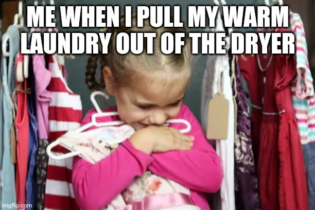 Does everyone do this is or is it just me? |  ME WHEN I PULL MY WARM LAUNDRY OUT OF THE DRYER | image tagged in warm,laundry,hugging,dryer | made w/ Imgflip meme maker