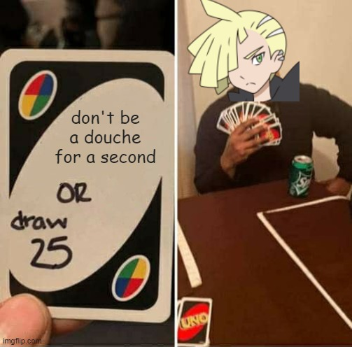 jerk rivals |  don't be a douche for a second | image tagged in memes,uno draw 25 cards,pokemon,pokemon sun and moon | made w/ Imgflip meme maker