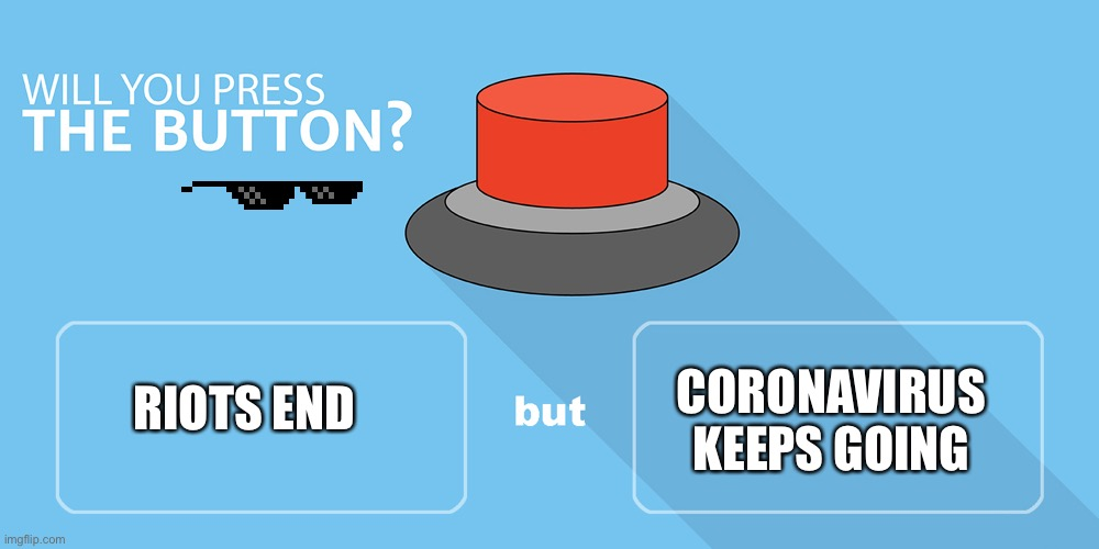 Would you press the button? |  CORONAVIRUS KEEPS GOING; RIOTS END | image tagged in would you press the button,memes,riots,coronavirus | made w/ Imgflip meme maker