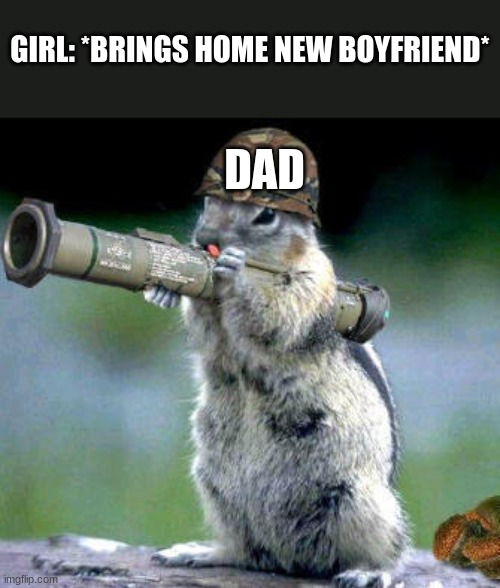 Wonder what happened to the other guys... |  GIRL: *BRINGS HOME NEW BOYFRIEND*; DAD | image tagged in memes,bazooka squirrel,boyfriend,dads,dating | made w/ Imgflip meme maker
