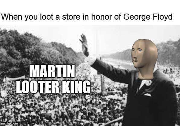 Martin Looter King |  When you loot a store in honor of George Floyd; MARTIN  LOOTER KING | image tagged in george floyd,black lives matter,protest,protesters,riots,memes | made w/ Imgflip meme maker