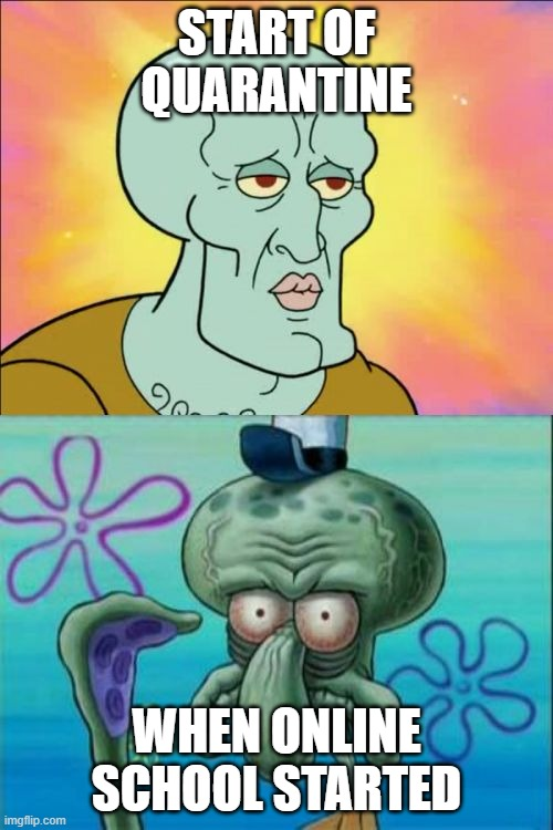 Squidward Meme |  START OF QUARANTINE; WHEN ONLINE SCHOOL STARTED | image tagged in memes,squidward | made w/ Imgflip meme maker