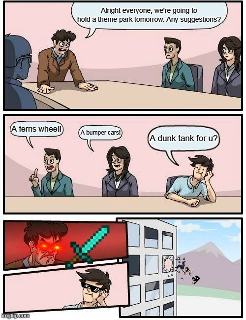 Boardroom Meeting Suggestion Meme |  Alright everyone, we're going to hold a theme park tomorrow. Any suggestions? A ferris wheel! A bumper cars! A dunk tank for u? | image tagged in memes,boardroom meeting suggestion | made w/ Imgflip meme maker