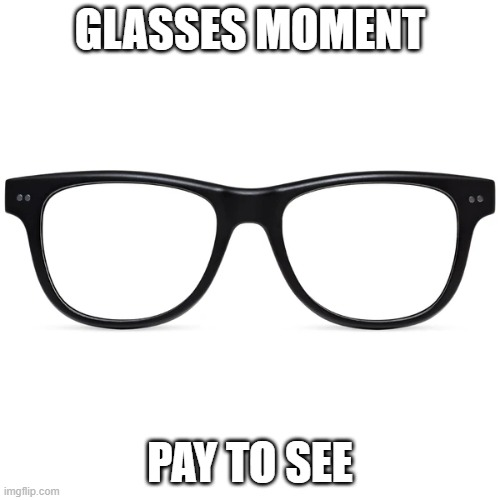 Glasses Moment |  GLASSES MOMENT; PAY TO SEE | image tagged in glasses | made w/ Imgflip meme maker