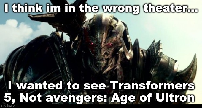 Ultron = megatron? |  I think im in the wrong theater... I wanted to see Transformers 5, Not avengers: Age of Ultron | image tagged in megatron,transformers | made w/ Imgflip meme maker