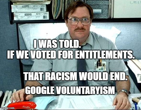 I Was Told There Would Be |  I WAS TOLD.                IF WE VOTED FOR ENTITLEMENTS.                                    THAT RACISM WOULD END. GOOGLE VOLUNTARYISM | image tagged in memes,i was told there would be | made w/ Imgflip meme maker