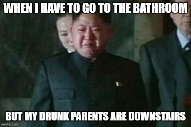 Kim Jong Un Sad |  WHEN I HAVE TO GO TO THE BATHROOM; BUT MY DRUNK PARENTS ARE DOWNSTAIRS | image tagged in memes,kim jong un sad,funny,parents,bathroom | made w/ Imgflip meme maker