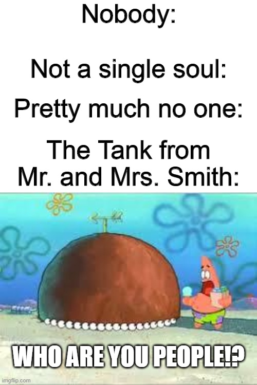 Who are you people!? meme |  Nobody:; Not a single soul:; Pretty much no one:; The Tank from Mr. and Mrs. Smith:; WHO ARE YOU PEOPLE!? | image tagged in who are you people,spongebob,mr and mrs smith,movie quotes,patrick star,memes | made w/ Imgflip meme maker