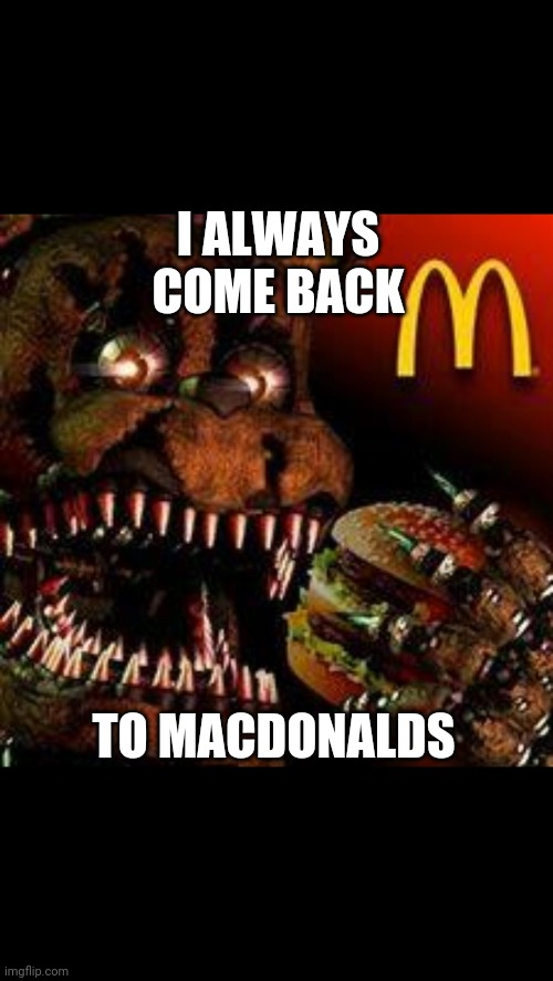 FNAF4McDonald's |  I ALWAYS COME BACK; TO MACDONALDS | image tagged in fnaf4mcdonald's | made w/ Imgflip meme maker
