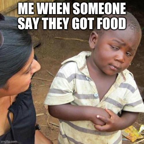this is so ture lol |  ME WHEN SOMEONE SAY THEY GOT FOOD | image tagged in memes,third world skeptical kid | made w/ Imgflip meme maker
