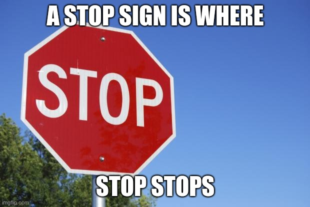 stop sign | A STOP SIGN IS WHERE STOP STOPS | image tagged in stop sign | made w/ Imgflip meme maker