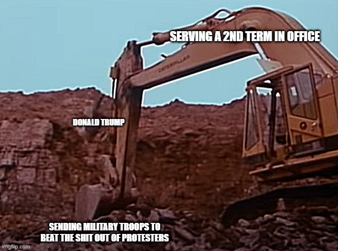 Man Falling Off Excavator |  SERVING A 2ND TERM IN OFFICE; DONALD TRUMP; SENDING MILITARY TROOPS TO BEAT THE SHIT OUT OF PROTESTERS | image tagged in bad construction week,construction worker | made w/ Imgflip meme maker