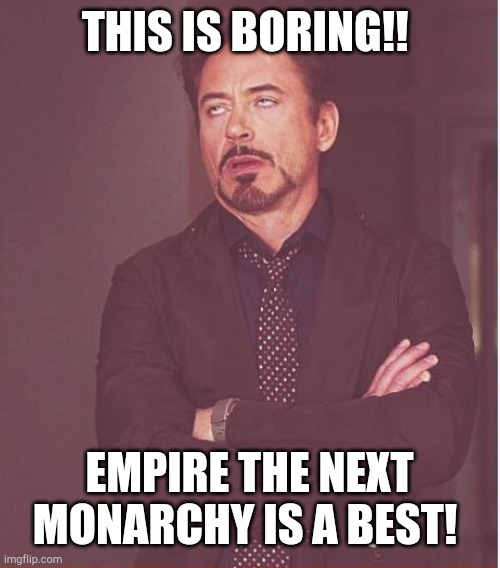 Empire the next monarchy makes Robert Downey Jr |  THIS IS BORING!! EMPIRE THE NEXT MONARCHY IS A BEST! | image tagged in memes,face you make robert downey jr | made w/ Imgflip meme maker