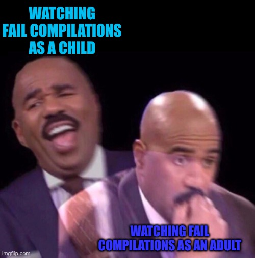 Fail Compilations |  WATCHING FAIL COMPILATIONS AS A CHILD; WATCHING FAIL COMPILATIONS AS AN ADULT | image tagged in steve harvey laughing serious,fails,steve harvey | made w/ Imgflip meme maker