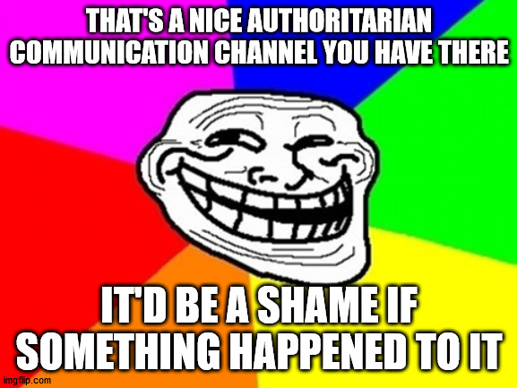 Troll Face Colored Meme |  THAT'S A NICE AUTHORITARIAN COMMUNICATION CHANNEL YOU HAVE THERE; IT'D BE A SHAME IF SOMETHING HAPPENED TO IT | image tagged in memes,troll face colored | made w/ Imgflip meme maker