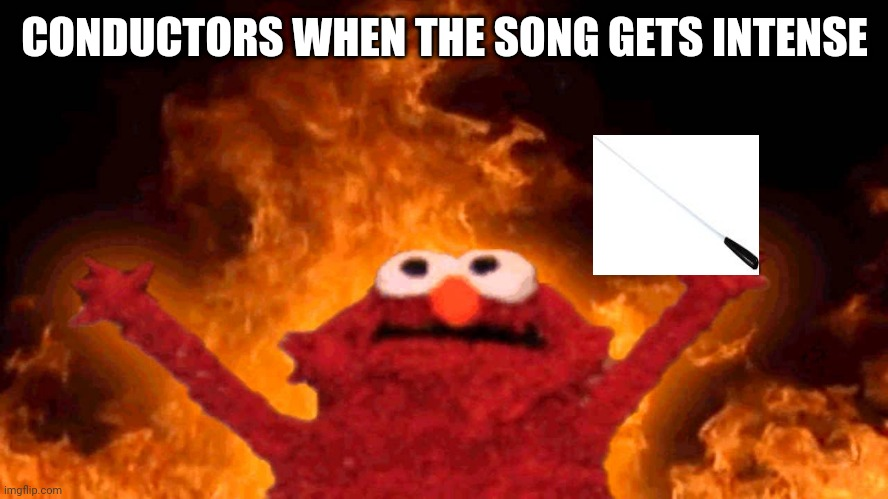 *fnaf Vhs music intensifies* |  CONDUCTORS WHEN THE SONG GETS INTENSE | image tagged in elmo fire,symphony,conductor,baton | made w/ Imgflip meme maker