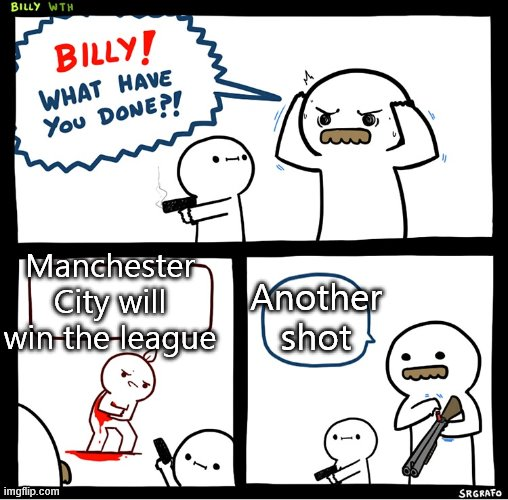 Srgrafo billy |  Another shot; Manchester City will win the league | image tagged in srgrafo billy | made w/ Imgflip meme maker
