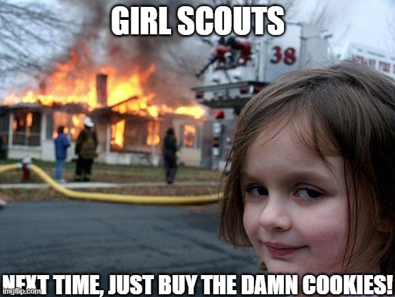mmm cookies yum slurp slurp |  GIRL SCOUTS; NEXT TIME, JUST BUY THE DAMN COOKIES! | image tagged in memes,disaster girl | made w/ Imgflip meme maker
