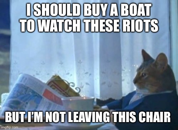 I Should Buy A Boat Cat |  I SHOULD BUY A BOAT TO WATCH THESE RIOTS; BUT I'M NOT LEAVING THIS CHAIR | image tagged in memes,i should buy a boat cat | made w/ Imgflip meme maker