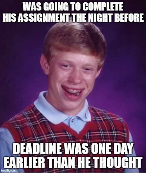 Probably wouldn't have done it anyway |  WAS GOING TO COMPLETE HIS ASSIGNMENT THE NIGHT BEFORE; DEADLINE WAS ONE DAY EARLIER THAN HE THOUGHT | image tagged in memes,bad luck brian | made w/ Imgflip meme maker
