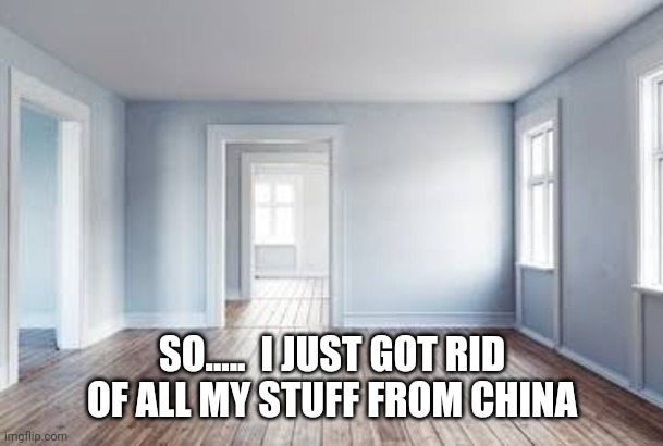 Empty house |  SO.....  I JUST GOT RID OF ALL MY STUFF FROM CHINA | image tagged in made in china | made w/ Imgflip meme maker