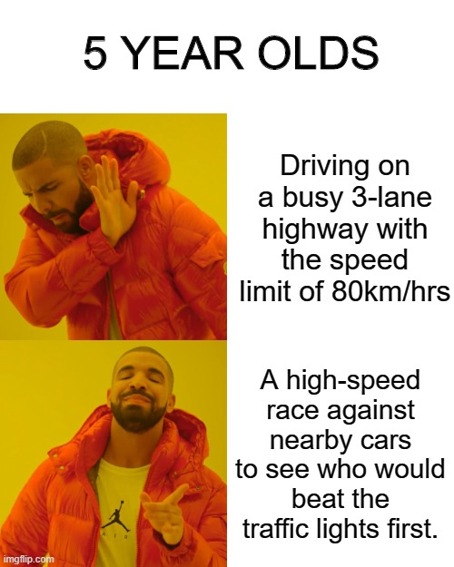 I got a fine lol. |  5 YEAR OLDS; Driving on a busy 3-lane highway with the speed limit of 80km/hrs; A high-speed race against nearby cars to see who would beat the traffic lights first. | image tagged in memes,drake hotline bling,cars | made w/ Imgflip meme maker