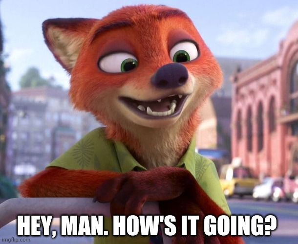 Your Favorite Fox Friend |  HEY, MAN. HOW'S IT GOING? | image tagged in nick wilde happy,zootopia,nick wilde,happy,funny,memes | made w/ Imgflip meme maker