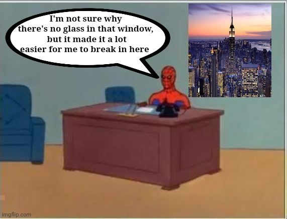 Not all days are bad for our friendly neighborhood Wall Crawler |  I'm not sure why there's no glass in that window,  but it made it a lot easier for me to break in here | image tagged in memes,spiderman computer desk,spiderman | made w/ Imgflip meme maker