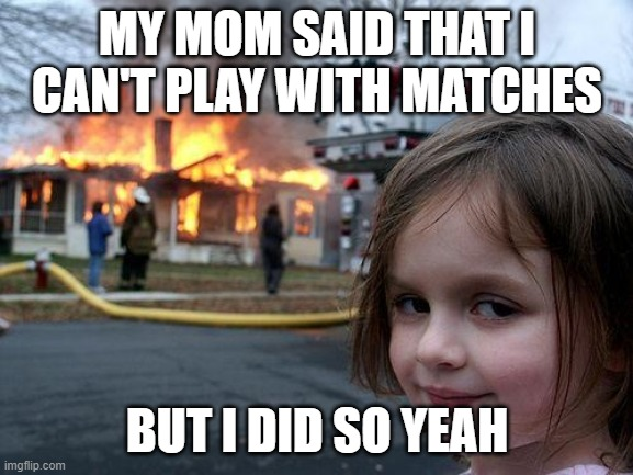 Girl you better chill |  MY MOM SAID THAT I CAN'T PLAY WITH MATCHES; BUT I DID SO YEAH | image tagged in memes,disaster girl | made w/ Imgflip meme maker