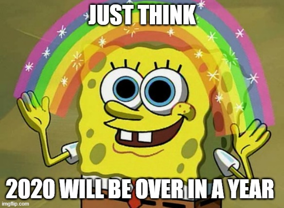 Imagination Spongebob |  JUST THINK; 2020 WILL BE OVER IN A YEAR | image tagged in memes,imagination spongebob | made w/ Imgflip meme maker