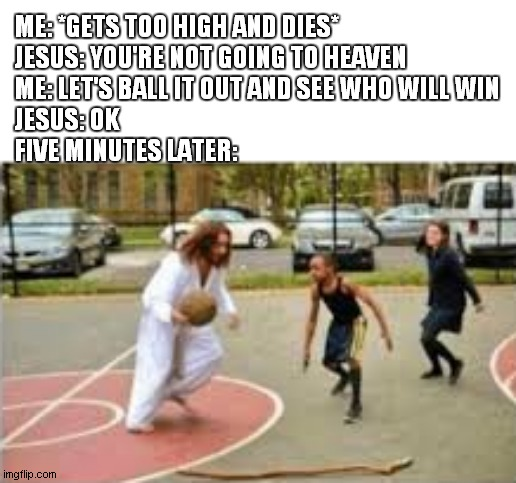 ME: *GETS TOO HIGH AND DIES* JESUS: YOU'RE NOT GOING TO HEAVEN ME: LET'S BALL IT OUT AND SEE WHO WILL WIN JESUS: OK FIVE MINUTES LATER: | image tagged in jesus | made w/ Imgflip meme maker