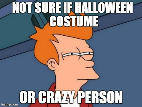 Futurama Fry | NOT SURE IF HALLOWEEN COSTUME OR CRAZY PERSON | image tagged in memes,futurama fry | made w/ Imgflip meme maker