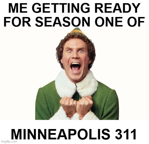 Coming Soon! |  ME GETTING READY FOR SEASON ONE OF; MINNEAPOLIS 311 | image tagged in buddy the elf excited,minnesota,cops,911,police brutality,memes | made w/ Imgflip meme maker