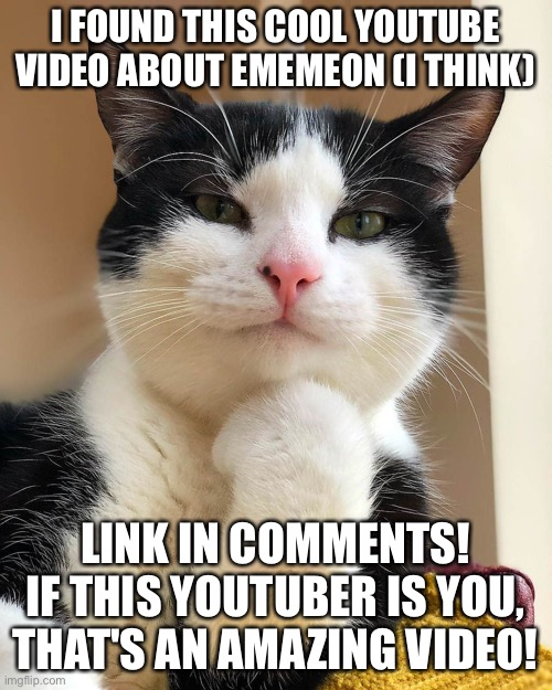Ememeon I Don't Always |  I FOUND THIS COOL YOUTUBE VIDEO ABOUT EMEMEON (I THINK); LINK IN COMMENTS! IF THIS YOUTUBER IS YOU, THAT'S AN AMAZING VIDEO! | image tagged in ememeon i don't always | made w/ Imgflip meme maker