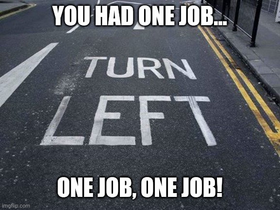 YOU HAD ONE JOB... ONE JOB, ONE JOB! | image tagged in you had one job,what the hell happened here | made w/ Imgflip meme maker