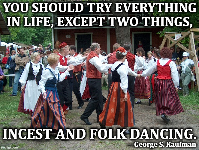 Words to live by. |  YOU SHOULD TRY EVERYTHING IN LIFE, EXCEPT TWO THINGS, INCEST AND FOLK DANCING. ---George S. Kaufman | image tagged in advice,counseling,dancing | made w/ Imgflip meme maker