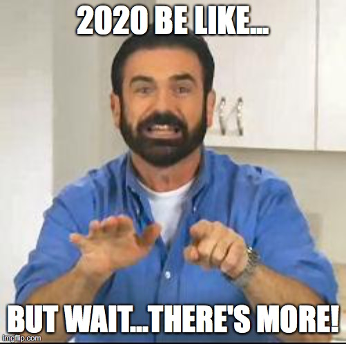 2020 be like... |  2020 BE LIKE... BUT WAIT...THERE'S MORE! | image tagged in but wait there's more | made w/ Imgflip meme maker