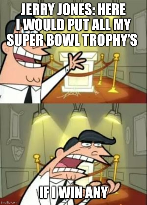This Is Where I'd Put My Trophy If I Had One |  JERRY JONES: HERE I WOULD PUT ALL MY SUPER BOWL TROPHY'S; IF I WIN ANY | image tagged in memes,this is where i'd put my trophy if i had one | made w/ Imgflip meme maker