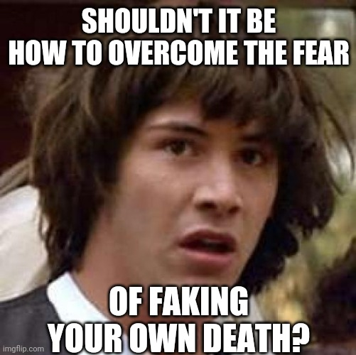 Conspiracy Keanu Meme | SHOULDN'T IT BE HOW TO OVERCOME THE FEAR OF FAKING YOUR OWN DEATH? | image tagged in memes,conspiracy keanu | made w/ Imgflip meme maker