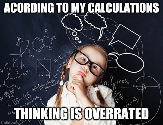 thinking |  ACORDING TO MY CALCULATIONS; THINKING IS OVERRATED | image tagged in thinking | made w/ Imgflip meme maker