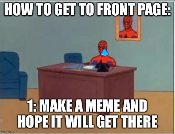 I've been there once |  HOW TO GET TO FRONT PAGE:; 1: MAKE A MEME AND HOPE IT WILL GET THERE | image tagged in memes,spiderman computer desk,spiderman,front page plz | made w/ Imgflip meme maker