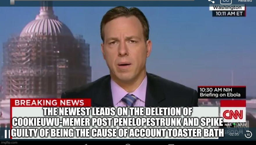 THE NEWEST LEAD |  THE NEWEST LEADS ON THE DELETION OF COOKIEUWU-MEMER POST PENELOPESTRUNK AND SPIKE GUILTY OF BEING THE CAUSE OF ACCOUNT TOASTER BATH | image tagged in cnn breaking news template | made w/ Imgflip meme maker