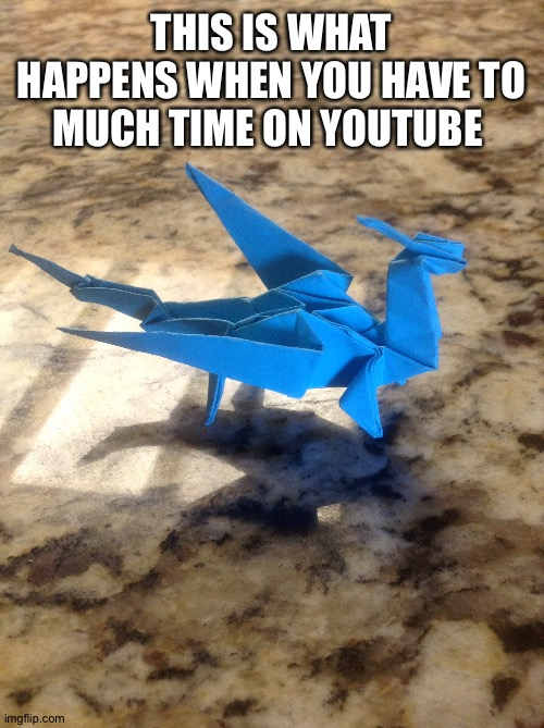It's dragon time |  THIS IS WHAT HAPPENS WHEN YOU HAVE TO MUCH TIME ON YOUTUBE | image tagged in dragon,origami,cool,fun,craft | made w/ Imgflip meme maker