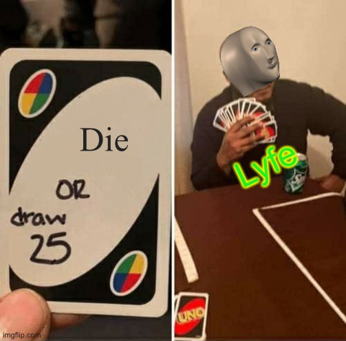 Meme man can't die. |  Die; Lyfe | image tagged in memes,uno draw 25 cards,meme man,funny,die,dead meme | made w/ Imgflip meme maker