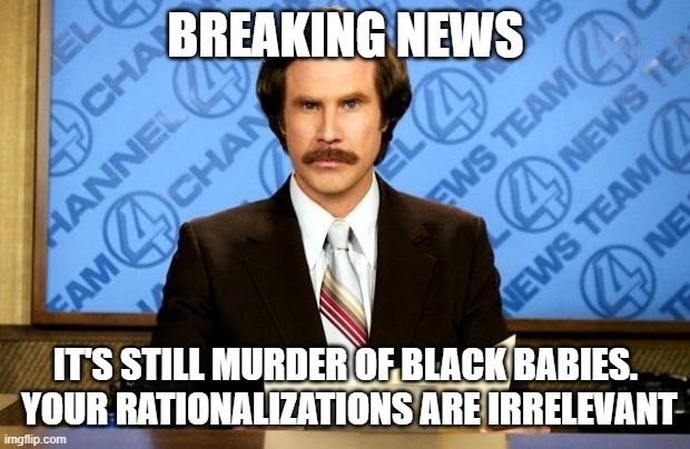 BREAKING NEWS IT'S STILL MURDER OF BLACK BABIES.  YOUR RATIONALIZATIONS ARE IRRELEVANT | image tagged in breaking news | made w/ Imgflip meme maker