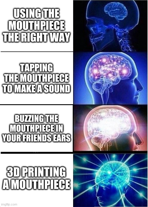 Yes, my fellow trumpet players and I have done thisXD |  USING THE MOUTHPIECE THE RIGHT WAY; TAPPING THE MOUTHPIECE TO MAKE A SOUND; BUZZING THE MOUTHPIECE IN YOUR FRIEND'S EARS; 3D PRINTING A MOUTHPIECE | image tagged in memes,expanding brain | made w/ Imgflip meme maker
