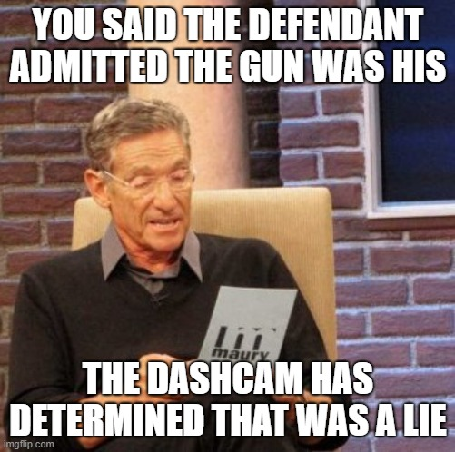 Cop lied |  YOU SAID THE DEFENDANT ADMITTED THE GUN WAS HIS; THE DASHCAM HAS DETERMINED THAT WAS A LIE | image tagged in memes,maury lie detector,attn court appointed attorney / public defender | made w/ Imgflip meme maker